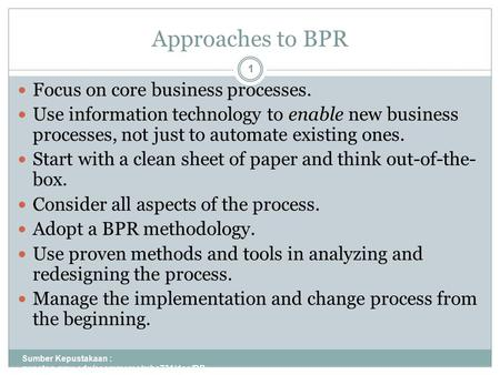 Approaches to BPR Sumber Kepustakaan : gunston.gmu.edu/ecommerce/mba731/doc/BP R_all_Part_I.ppt 1 Focus on core business processes. Use information technology.