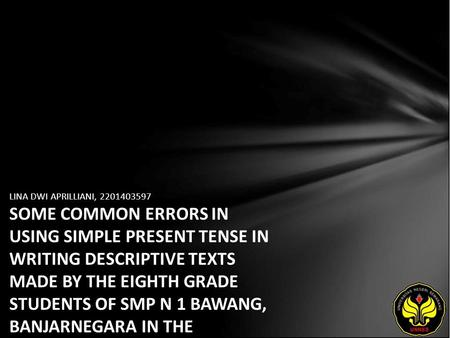 LINA DWI APRILLIANI, 2201403597 SOME COMMON ERRORS IN USING SIMPLE PRESENT TENSE IN WRITING DESCRIPTIVE TEXTS MADE BY THE EIGHTH GRADE STUDENTS OF SMP.