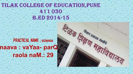 Tilak college of Education,Pune 411 030 B.Ed 2014-15 PRACTICAL NAME : science naava : vaYaa- parQao. raola naM.: 29.