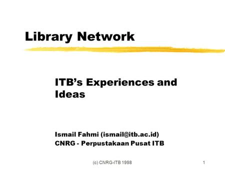 (c) CNRG-ITB 19981 Library Network ITB's Experiences and Ideas Ismail Fahmi CNRG - Perpustakaan Pusat ITB.