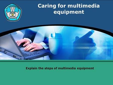 Caring for multimedia equipment Explain the steps of multimedia equipment.