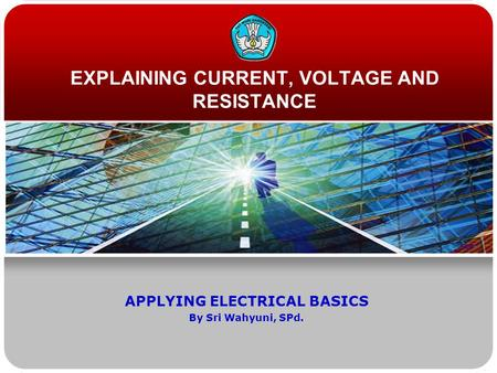 EXPLAINING CURRENT, VOLTAGE AND RESISTANCE APPLYING ELECTRICAL BASICS By Sri Wahyuni, SPd.