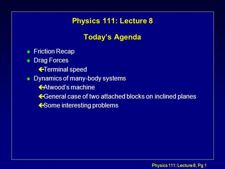 Physics 111: Lecture 8, Pg 1 Physics 111: Lecture 8 Today's Agenda l Friction Recap l Drag Forces çTerminal speed l Dynamics of many-body systems çAtwood's.
