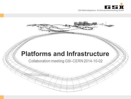 GSI Helmholtzzentrum für Schwerionenforschung GmbH Platforms and Infrastructure Collaboration meeting GSI-CERN 2014-10-02.