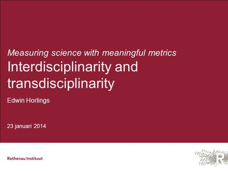 Measuring science with meaningful metrics Interdisciplinarity and transdisciplinarity Edwin Horlings 23 januari 2014.