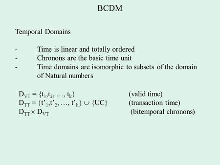 BCDM Temporal Domains - Time is linear and totally ordered - Chronons are the basic time unit - Time domains are isomorphic to subsets of the domain of.