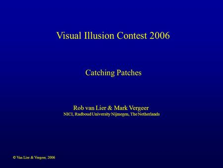 © Van Lier & Vergeer, 2006 Visual Illusion Contest 2006 Rob van Lier & Mark Vergeer NICI, Radboud University Nijmegen, The Netherlands Catching Patches.