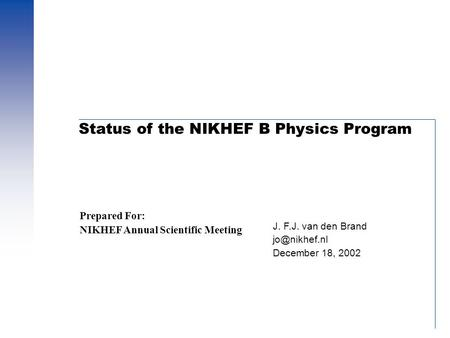 Status of the NIKHEF B Physics Program J. F.J. van den Brand December 18, 2002 Prepared For: NIKHEF Annual Scientific Meeting.
