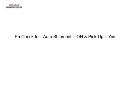 PreCheck In – Auto Shipment = ON & Pick-Up = Yes.