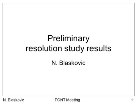 N. BlaskovicFONT Meeting1 Preliminary resolution study results N. Blaskovic.