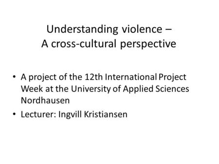 Understanding violence – A cross-cultural perspective A project of the 12th International Project Week at the University of Applied Sciences Nordhausen.