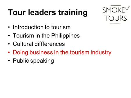 Tour leaders training Introduction to tourism Tourism in the Philippines Cultural diffferences Doing business in the tourism industry Public speaking.