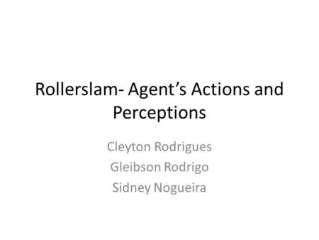 Rollerslam- Agent's Actions and Perceptions Cleyton Rodrigues Gleibson Rodrigo Sidney Nogueira.