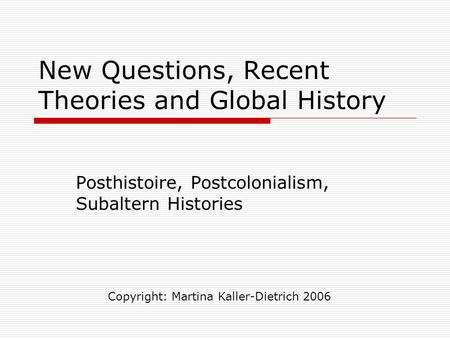New Questions, Recent Theories and Global History Posthistoire, Postcolonialism, Subaltern Histories Copyright: Martina Kaller-Dietrich 2006.