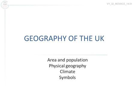 GEOGRAPHY OF THE UK Area and population Physical geography Climate Symbols VY_32_INOVACE_14-01.