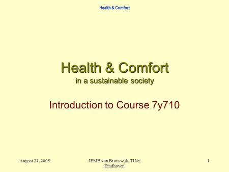 Health & Comfort August 24, 2005JEMH van Bronswijk, TU/e, Eindhoven 1 Health & Comfort in a sustainable society Introduction to Course 7y710.