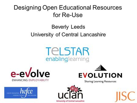 Designing Open Educational Resources for Re-Use Beverly Leeds University of Central Lancashire.