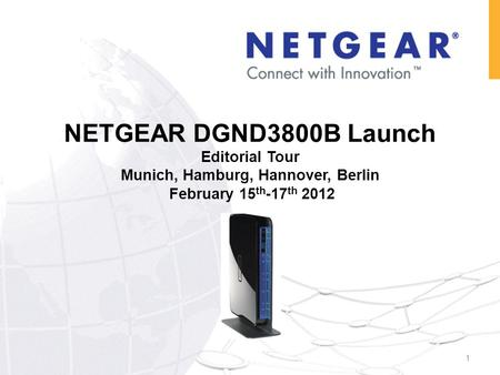 NETGEAR DGND3800B Launch Editorial Tour Munich, Hamburg, Hannover, Berlin February 15 th -17 th 2012 1.