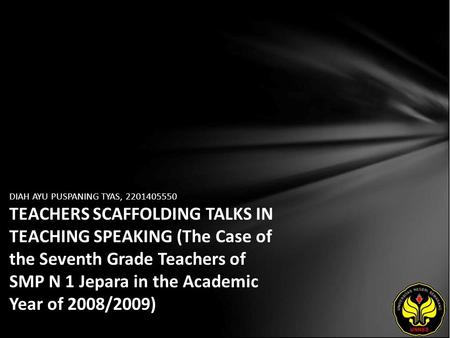 DIAH AYU PUSPANING TYAS, 2201405550 TEACHERS SCAFFOLDING TALKS IN TEACHING SPEAKING (The Case of the Seventh Grade Teachers of SMP N 1 Jepara in the Academic.