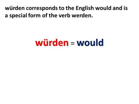Würdenwould würden = would würden corresponds to the English would and is a special form of the verb werden.