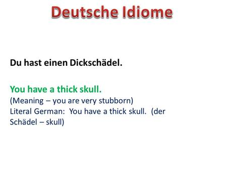 Du hast einen Dickschädel. You have a thick skull. (Meaning – you are very stubborn) Literal German: You have a thick skull. (der Schädel – skull)