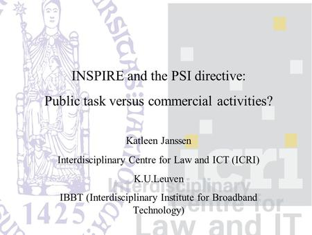INSPIRE and the PSI directive: Public task versus commercial activities? Katleen Janssen Interdisciplinary Centre for Law and ICT (ICRI) K.U.Leuven IBBT.