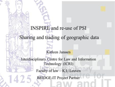INSPIRE and re-use of PSI Sharing and trading of geographic data Katleen Janssen Interdisciplinary Centre for Law and Information Technology (ICRI) Faculty.