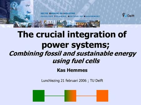 SECTIE ENERGIE EN INDUSTRIE The crucial integration of power systems; Combining fossil and sustainable energy using fuel cells Kas Hemmes Lunchlezing 21.
