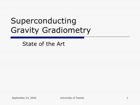 September 23, 2004Univeristy of Twente1 Superconducting Gravity Gradiometry State of the Art.
