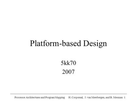 Processor Architectures and Program Mapping H. Corporaal, J. van Meerbergen, and B. Mesman1 Platform-based Design 5kk70 2007.