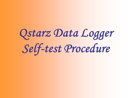 Qstarz Data Logger Self-test Procedure. Reasons for unable to Log 1.Memory is full 2.Memory error due to improper operation 3.Device is broken We can.