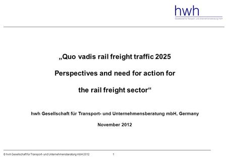 "1© hwh Gesellschaft für Transport- und Unternehmensberatung mbH 2012 ""Quo vadis rail freight traffic 2025 Perspectives and need for action for the rail."