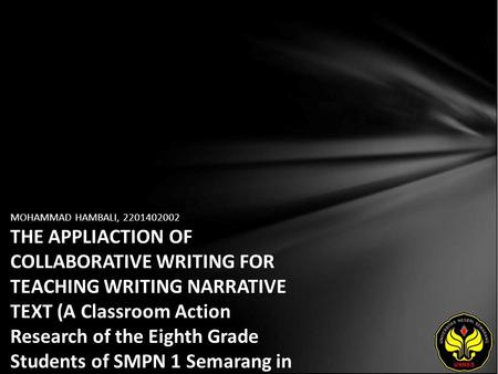 MOHAMMAD HAMBALI, 2201402002 THE APPLIACTION OF COLLABORATIVE WRITING FOR TEACHING WRITING NARRATIVE TEXT (A Classroom Action Research of the Eighth Grade.