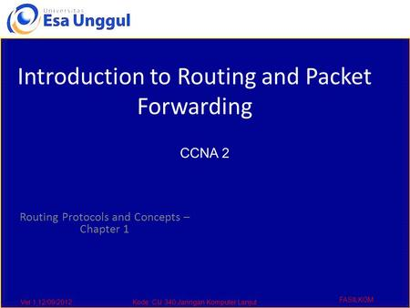 Ver 1,12/09/2012Kode :CIJ 340,Jaringan Komputer Lanjut FASILKOM Routing Protocols and Concepts – Chapter 1 Introduction to Routing and Packet Forwarding.
