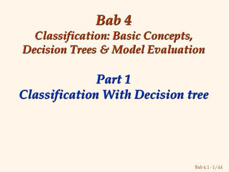 Bab 4.1 - 1/44 Bab 4 Classification: Basic Concepts, Decision Trees & Model Evaluation Part 1 Classification With Decision tree.