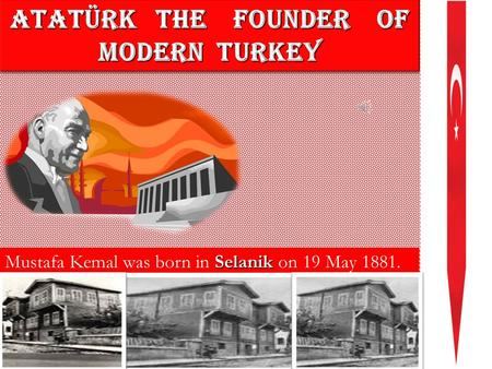 ATATÜRK THE FOUNDER OF MODERN TURKEY ATATÜRK T THE F FOUNDER OF MODERN TURKEY Mustafa Kemal was born in S SS Selanik on 19 May 1881.