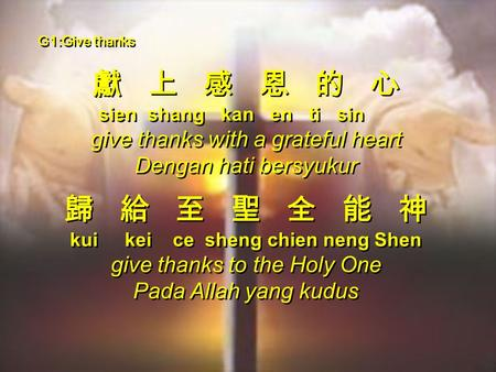 G1:Give thanks 獻 上 感 恩 的 心 sien shang kan en ti sin give thanks with a grateful heart Dengan hati bersyukur 歸 給 至 聖 全 能 神 kui kei ce sheng chien neng Shen.