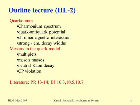 HL-2 May 2006Kernfysica: quarks, nucleonen en kernen1 Outline lecture (HL-2) Quarkonium Charmonium spectrum quark-antiquark potential chromomagnetic interaction.