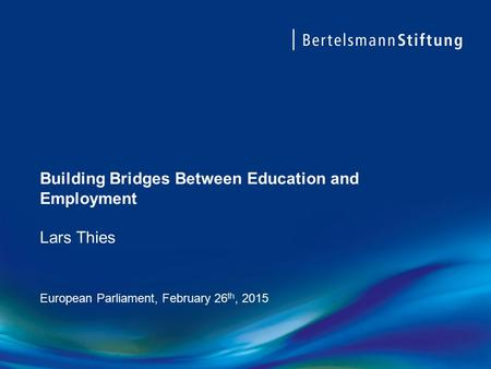 Building Bridges Between Education and Employment Lars Thies European Parliament, February 26 th, 2015.
