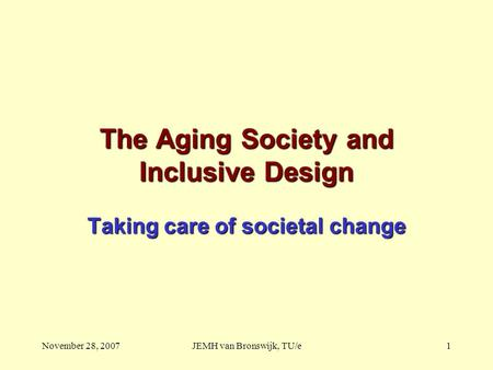 November 28, 2007JEMH van Bronswijk, TU/e1 The Aging Society and Inclusive Design Taking care of societal change.