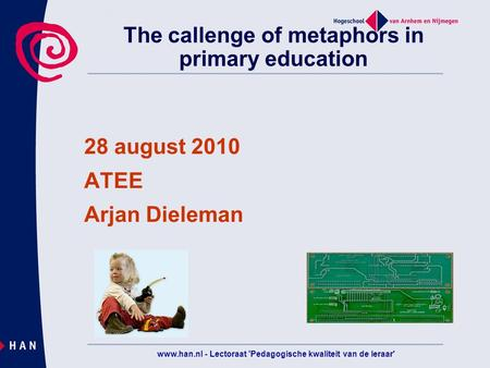 Www.han.nl - Lectoraat 'Pedagogische kwaliteit van de leraar' The callenge of metaphors in primary education 28 august 2010 ATEE Arjan Dieleman.