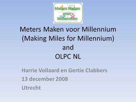 Meters Maken voor Millennium (Making Miles for Millennium) and OLPC NL Harrie Vollaard en Gertie Clabbers 13 december 2008 Utrecht.