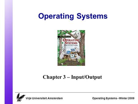 Operating Systems Operating Systems - Winter 2009 Chapter 3 – Input/Output Vrije Universiteit Amsterdam.