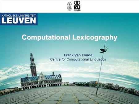 Computational Lexicography Frank Van Eynde Centre for Computational Linguistics.