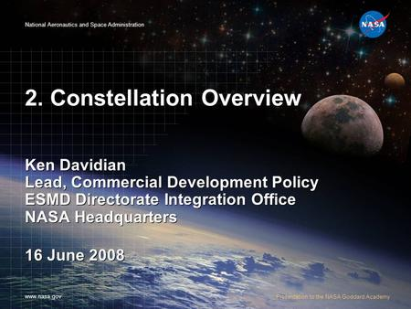 National Aeronautics and Space Administration www.nasa.gov Presentation to the NASA Goddard Academy 2. Constellation Overview Ken Davidian Lead, Commercial.