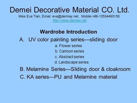Demei Decorative Material CO. Ltd. Miss Eva Tian,   Mobile:+86-13534493150,   Wardrobe Introduction.