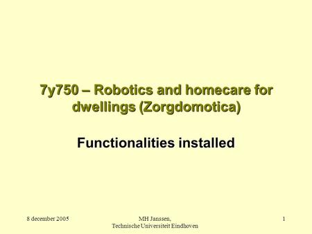 8 december 2005MH Janssen, Technische Universiteit Eindhoven 1 7y750 – Robotics and homecare for dwellings (Zorgdomotica) Functionalities installed.