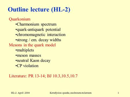 HL-2 April 2004Kernfysica: quarks, nucleonen en kernen1 Outline lecture (HL-2) Quarkonium Charmonium spectrum quark-antiquark potential chromomagnetic.