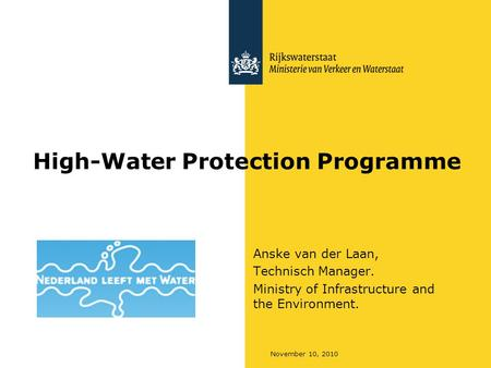 November 10, 2010 High-Water Protection Programme Anske van der Laan, Technisch Manager. Ministry of Infrastructure and the Environment.