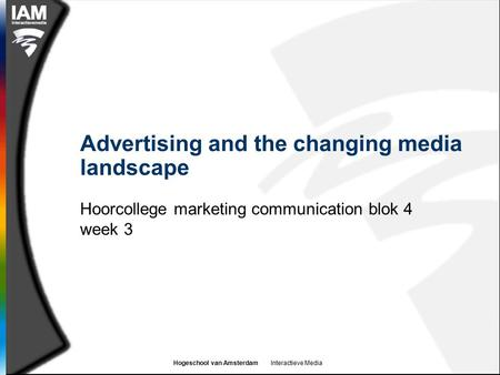 Hogeschool van Amsterdam Interactieve Media Advertising and the changing media landscape Hoorcollege marketing communication blok 4 week 3.